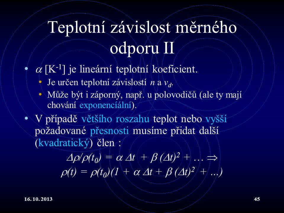 16.10. 201345 Teplotní závislost měrného odporu II  [K -1 ] je lineární teplotní koeficient.