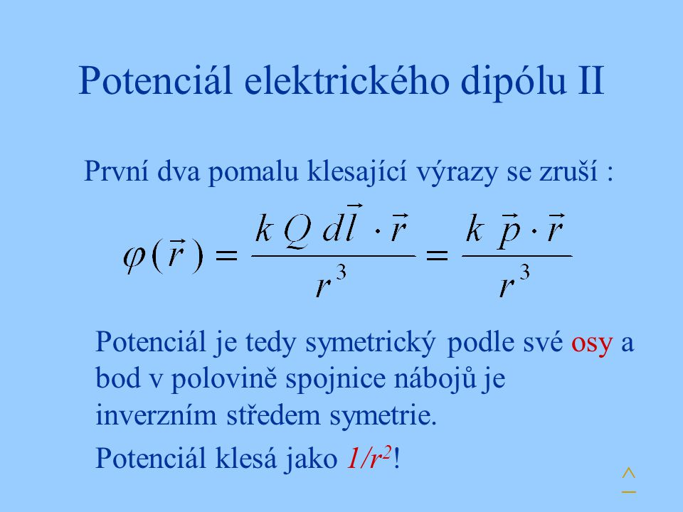 Potenciál elektrického dipólu II První dva pomalu klesající výrazy se zruší : Potenciál je tedy symetrický podle své osy a bod v polovině spojnice nábojů je inverzním středem symetrie.