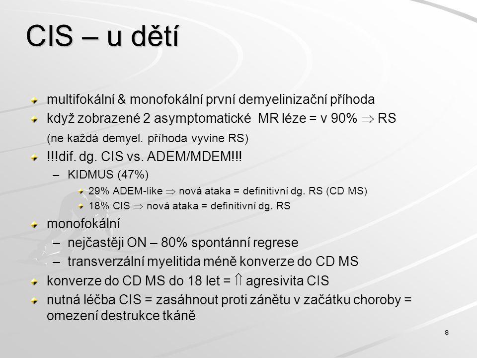 CIS – u dětí multifokální & monofokální první demyelinizační příhoda když zobrazené 2 asymptomatické MR léze = v 90%  RS (ne každá demyel. příhoda vy