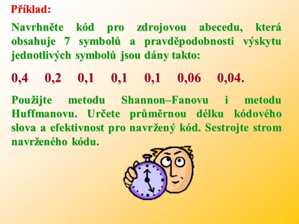 = 2,8 Zde je možné ověřit a vyzkoušet HUFFMANOVU metodu. Podrobnější úvahou je možné zjistit, že ani Huffmanova konstrukce není jednoznačná. Pokud má