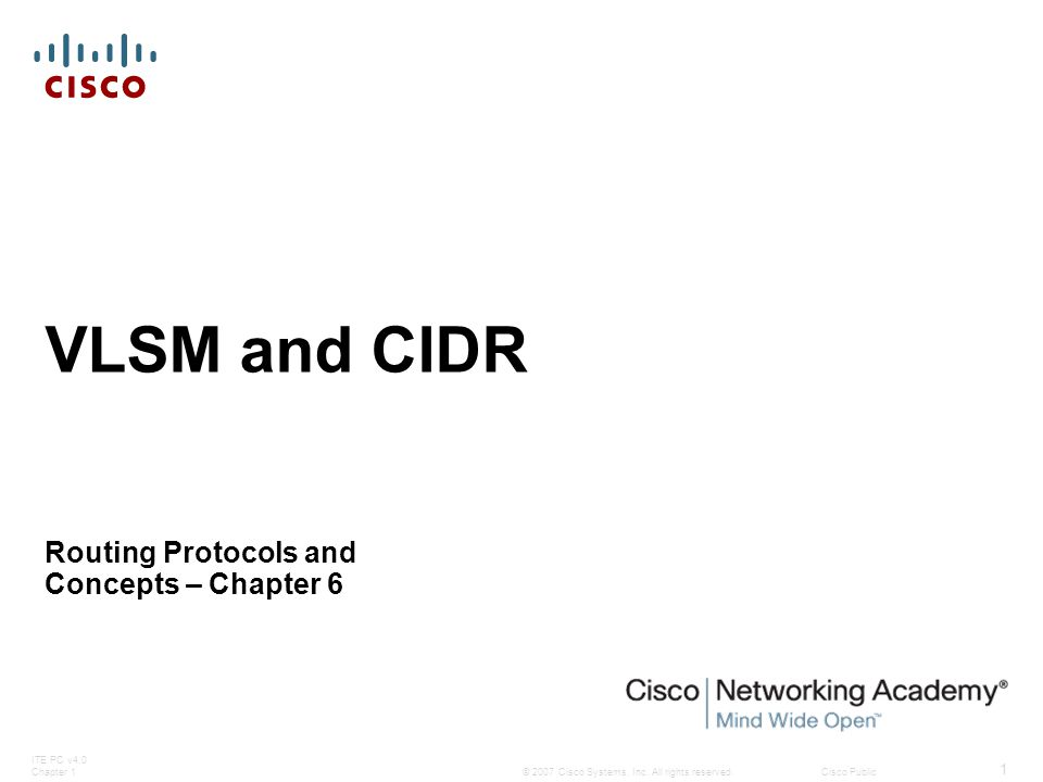 © 2007 Cisco Systems, Inc. All rights reserved.Cisco Public ITE PC v4.0 Chapter 1 1 VLSM and CIDR Routing Protocols and Concepts – Chapter 6