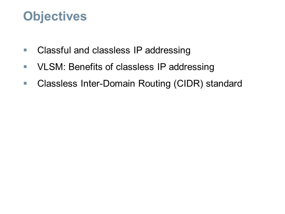 Objectives  Classful and classless IP addressing  VLSM: Benefits of classless IP addressing  Classless Inter-Domain Routing (CIDR) standard