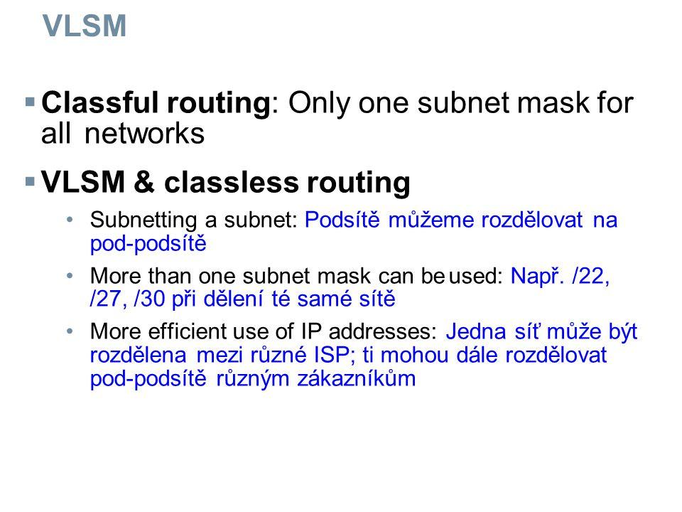 VLSM  Classful routing: Only one subnet mask for all networks  VLSM & classless routing Subnetting a subnet: Podsítě můžeme rozdělovat na pod-podsítě More than one subnet mask can beused: Např.