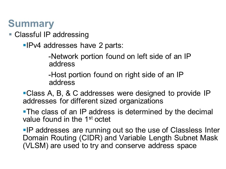 Summary  Classful IP addressing  IPv4 addresses have 2 parts: -Network portion found on left side of an IP address -Host portion found on right side