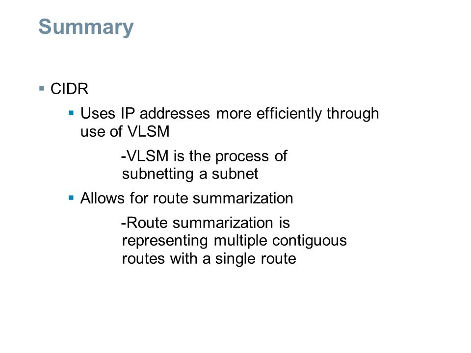 Summary  CIDR  Uses IP addresses more efficiently through use of VLSM -VLSM is the process of subnetting a subnet  Allows for route summarization -Route summarization is representing multiple contiguous routes with a single route