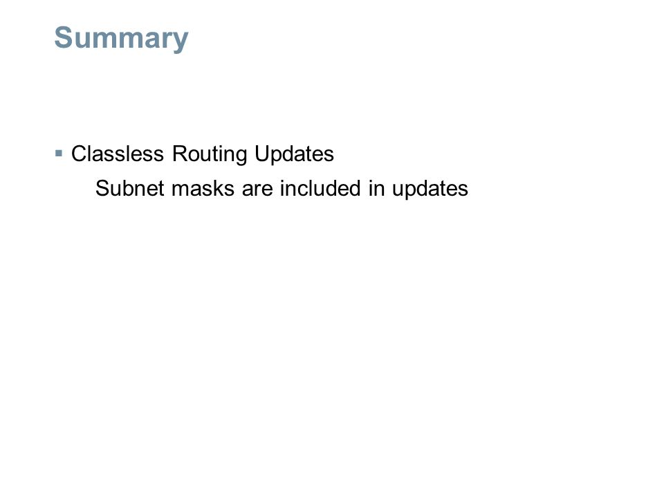 Summary  Classless Routing Updates Subnet masks are included in updates