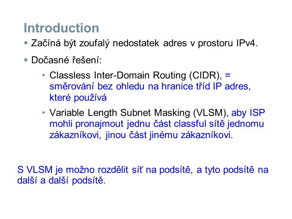 Introduction  Začíná být zoufalý nedostatek adres v prostoru IPv4.  Dočasné řešení: Classless Inter-Domain Routing (CIDR), = směrování bez ohledu na