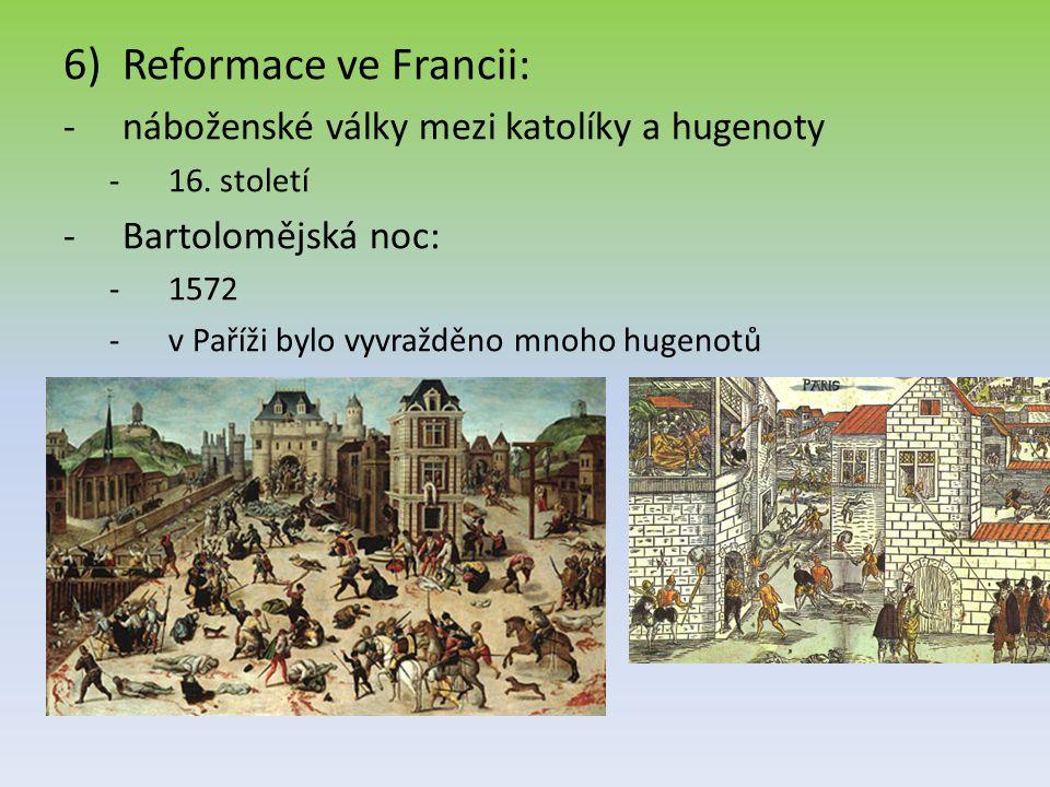 6)Reformace ve Francii: -náboženské války mezi katolíky a hugenoty -16. století -Bartolomějská noc: -1572 -v Paříži bylo vyvražděno mnoho hugenotů