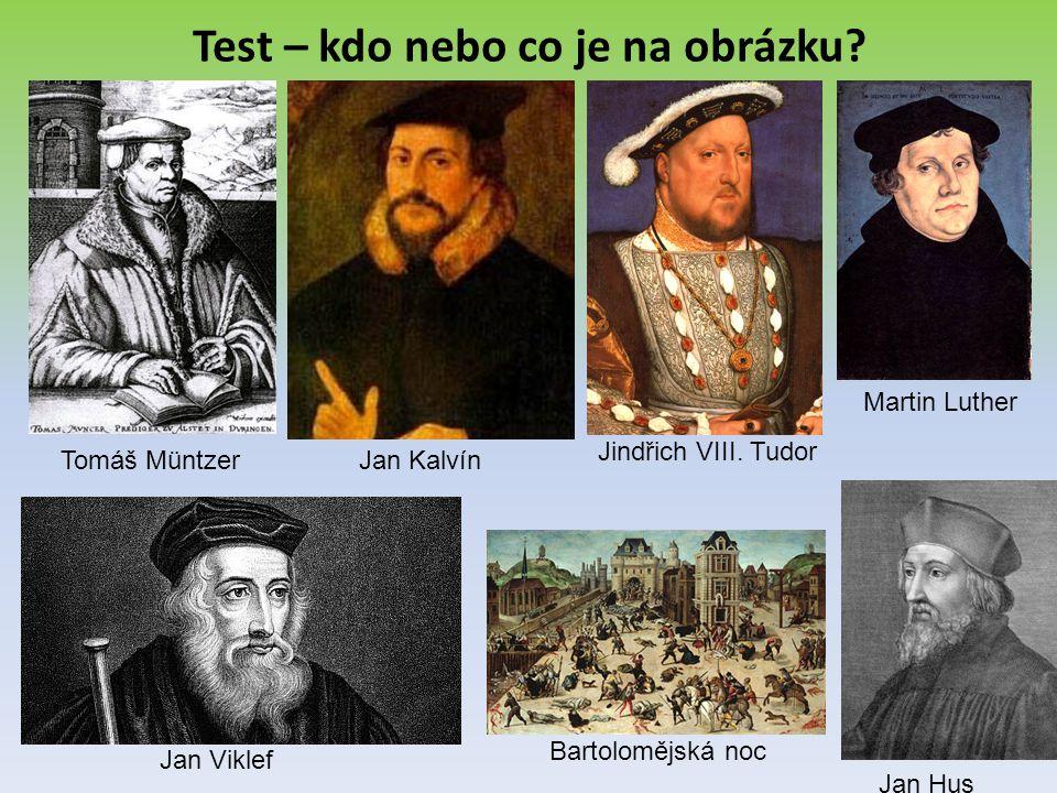Test – kdo nebo co je na obrázku? Tomáš MüntzerJan Kalvín Jan Viklef Jindřich VIII. Tudor Jan Hus Bartolomějská noc Martin Luther