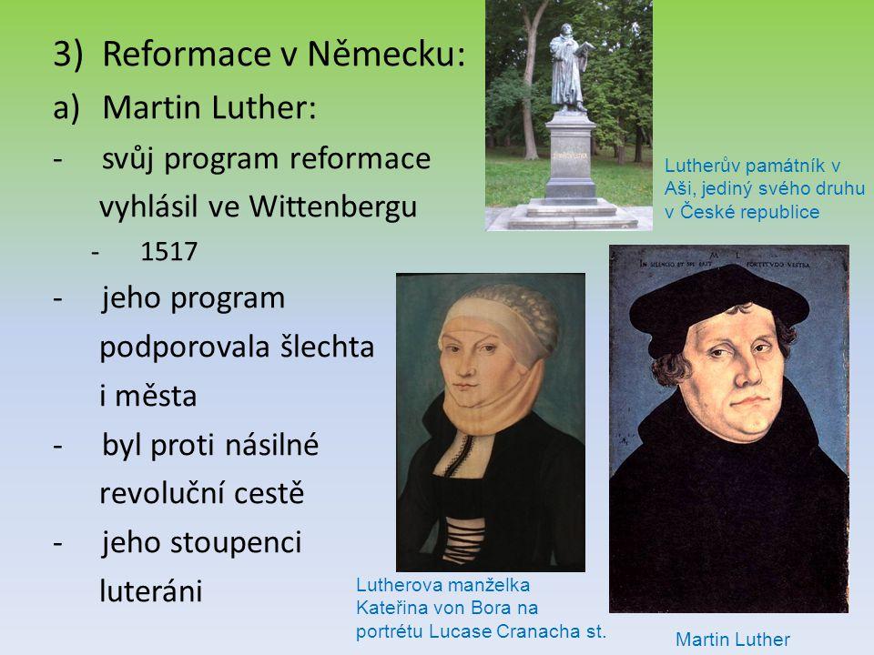 3)Reformace v Německu: a)Martin Luther: -svůj program reformace vyhlásil ve Wittenbergu -1517 -jeho program podporovala šlechta i města -byl proti nás