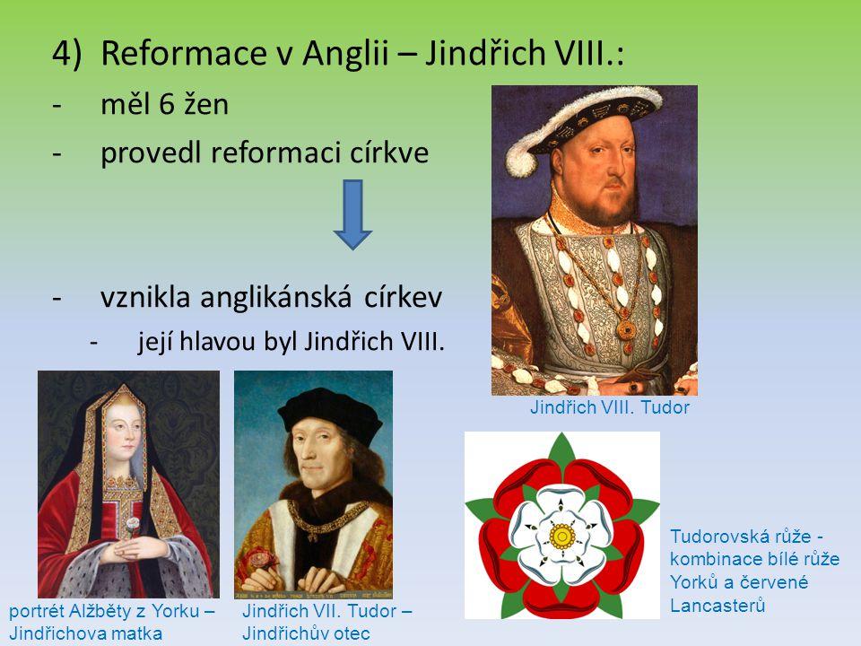 4)Reformace v Anglii – Jindřich VIII.: -měl 6 žen -provedl reformaci církve -vznikla anglikánská církev -její hlavou byl Jindřich VIII. Jindřich VIII.