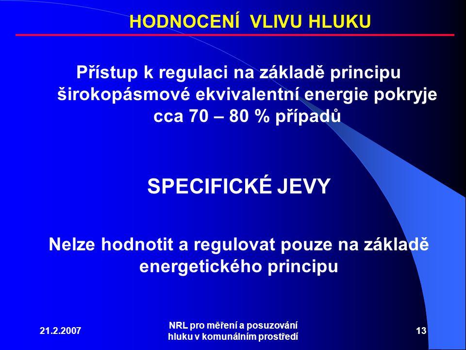 21.2.2007 NRL pro měření a posuzování hluku v komunálním prostředí 13 Přístup k regulaci na základě principu širokopásmové ekvivalentní energie pokryje cca 70 – 80 % případů HODNOCENÍ VLIVU HLUKU SPECIFICKÉ JEVY Nelze hodnotit a regulovat pouze na základě energetického principu