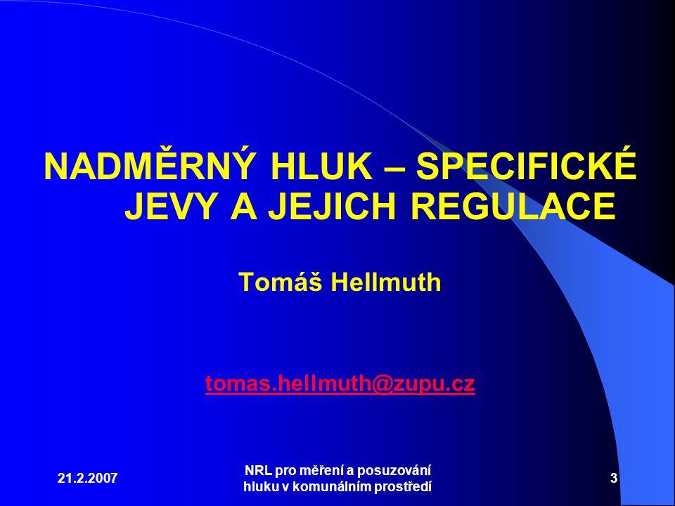 21.2.2007 NRL pro měření a posuzování hluku v komunálním prostředí 3 NADMĚRNÝ HLUK – SPECIFICKÉ JEVY A JEJICH REGULACE Tomáš Hellmuth tomas.hellmuth@zupu.cz
