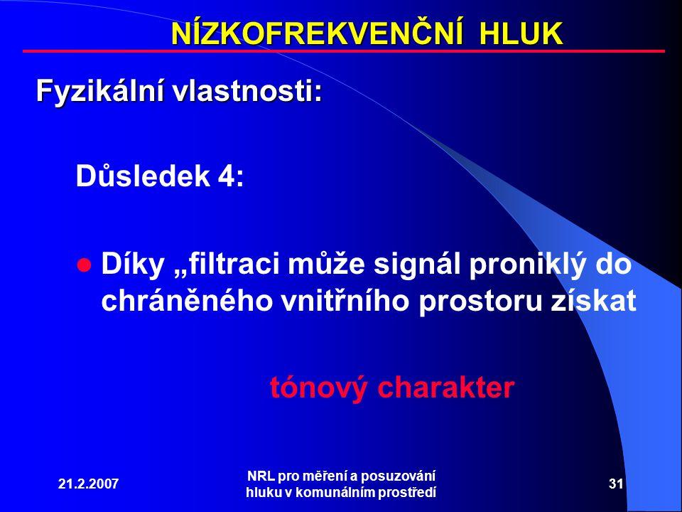 """21.2.2007 NRL pro měření a posuzování hluku v komunálním prostředí 31 NÍZKOFREKVENČNÍ HLUK Fyzikální vlastnosti: Důsledek 4: Díky """"filtraci může signál proniklý do chráněného vnitřního prostoru získat tónový charakter"""