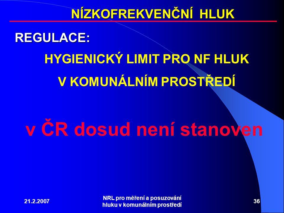 21.2.2007 NRL pro měření a posuzování hluku v komunálním prostředí 36 NÍZKOFREKVENČNÍ HLUK REGULACE: HYGIENICKÝ LIMIT PRO NF HLUK V KOMUNÁLNÍM PROSTŘEDÍ v ČR dosud není stanoven