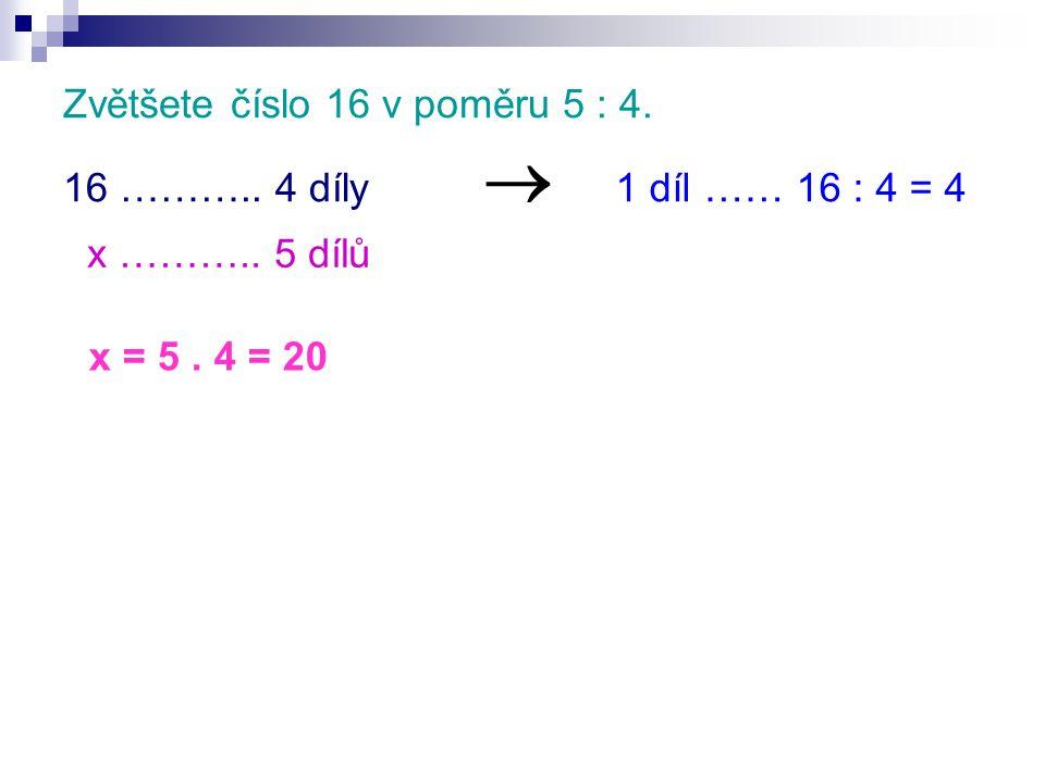 Zvětšete číslo 16 v poměru 5 : 4. 16 ……….. 4 díly x ……….. 5 dílů  1 díl …… 16 : 4 = 4 x = 5. 4 = 20