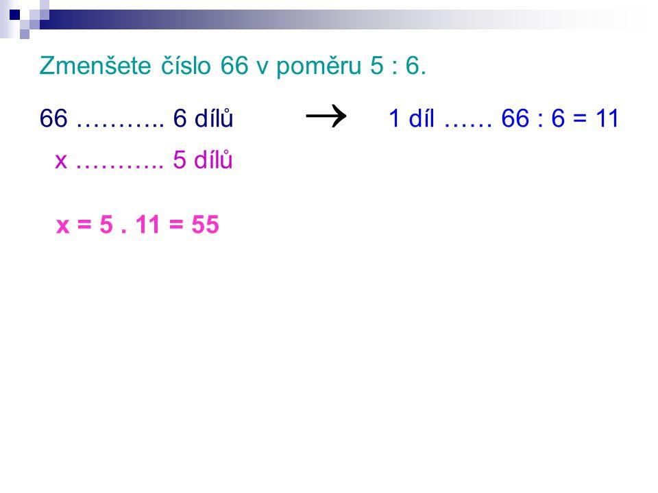Zmenšete číslo 66 v poměru 5 : 6. 66 ……….. 6 dílů x ……….. 5 dílů  1 díl …… 66 : 6 = 11 x = 5. 11 = 55