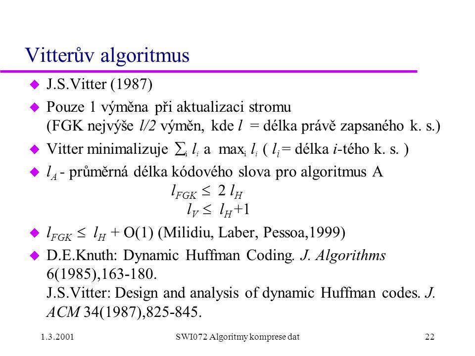 1.3.2001SWI072 Algoritmy komprese dat22 Vitterův algoritmus u J.S.Vitter (1987) u Pouze 1 výměna při aktualizaci stromu (FGK nejvýše l/2 výměn, kde l = délka právě zapsaného k.