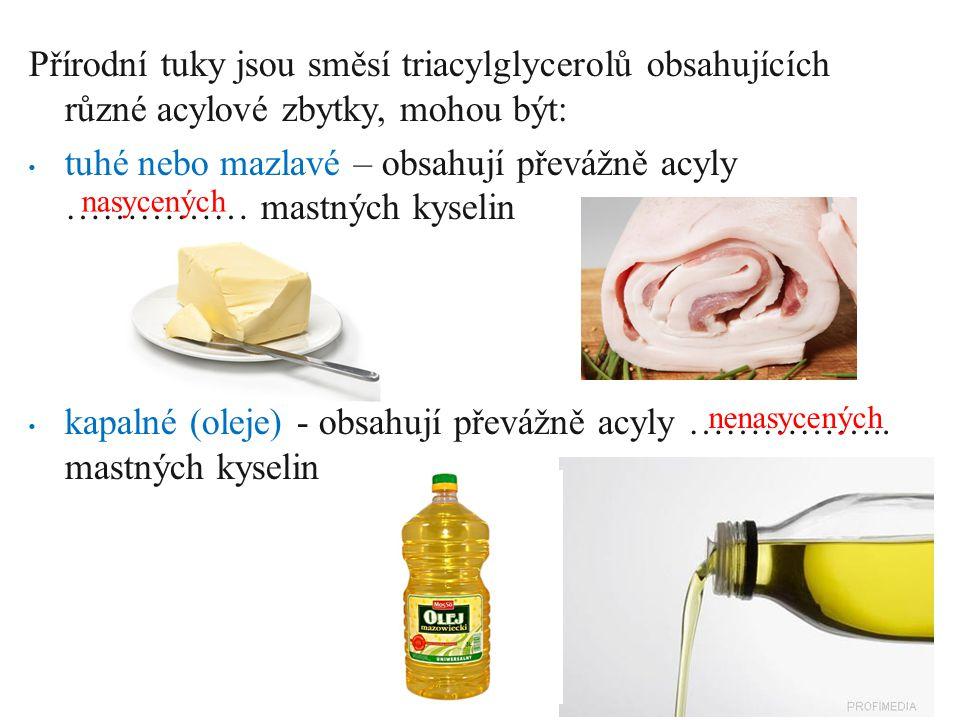 Přírodní tuky jsou směsí triacylglycerolů obsahujících různé acylové zbytky, mohou být: tuhé nebo mazlavé – obsahují převážně acyly …………… mastných kyselin kapalné (oleje) - obsahují převážně acyly ……………..