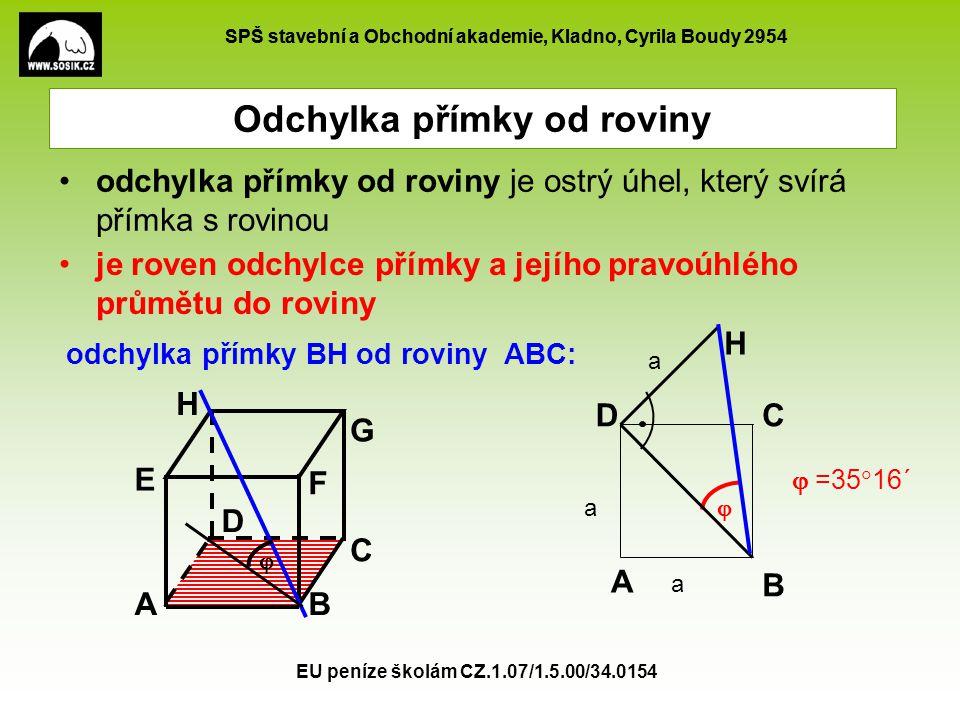 SPŠ stavební a Obchodní akademie, Kladno, Cyrila Boudy 2954 EU peníze školám CZ.1.07/1.5.00/34.0154 je roven odchylce přímky a jejího pravoúhlého průmětu do roviny  H Odchylka přímky od roviny odchylka přímky od roviny je ostrý úhel, který svírá přímka s rovinou A B CD AB C E F G H odchylka přímky BH od roviny ABC:  D  =35  16´ a a a