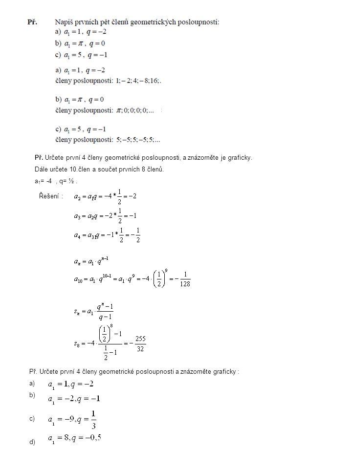 Př. Určete první 4 členy geometrické posloupnosti, a znázorněte je graficky. Dále určete 10.člen a součet prvních 8 členů. a 1 = -4, q= ½. Řešení : Př