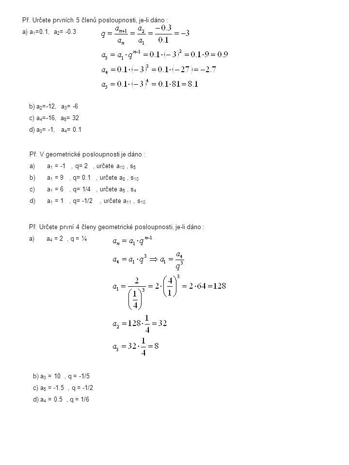 Př. Určete prvních 5 členů posloupnosti, je-li dáno : a) a 1 =0.1, a 2 = -0.3 b) a 2 =-12, a 3 = -6 c) a 4 =-16, a 5 = 32 d) a 3 = -1, a 4 = 0.1 Př. V