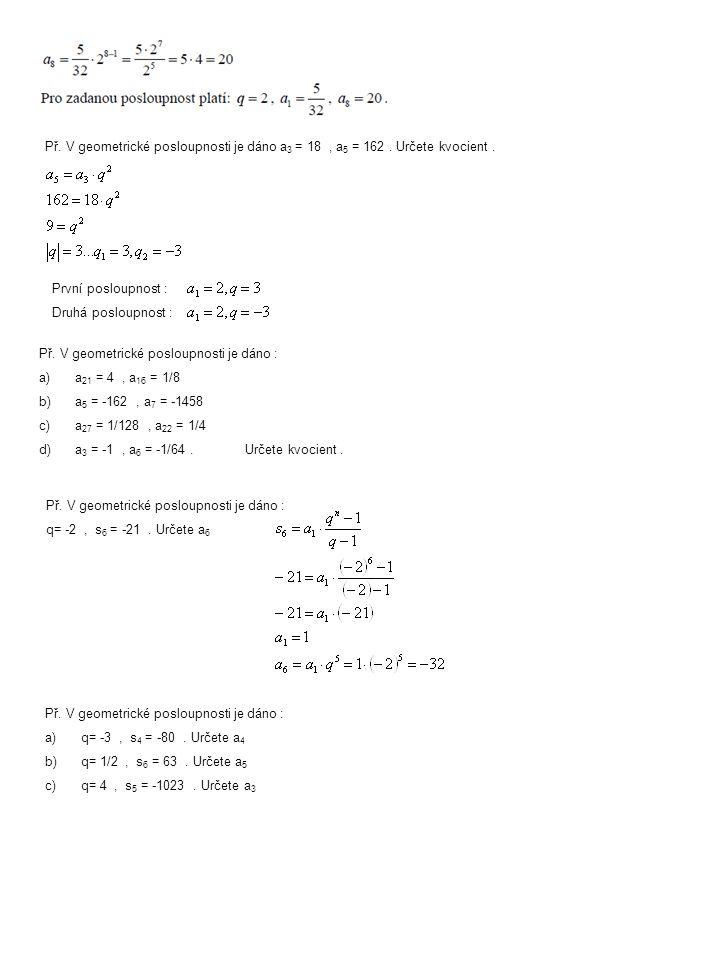 Př. V geometrické posloupnosti je dáno a 3 = 18, a 5 = 162. Určete kvocient. První posloupnost : Druhá posloupnost : Př. V geometrické posloupnosti je