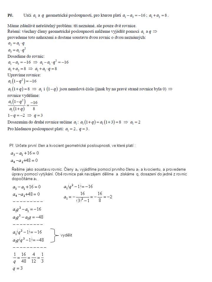 Př. Určete první člen a kvocient geometrické posloupnosti, ve které platí : Řešíme jako soustavu rovnic. Členy a n vyjádříme pomocí prvního členu a 1