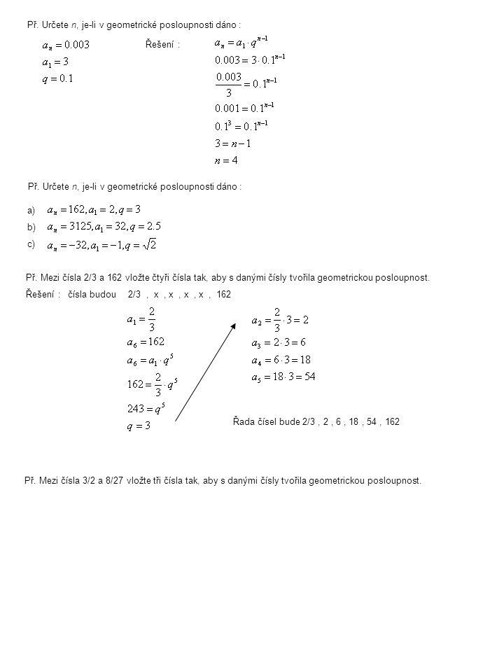 Př. Určete n, je-li v geometrické posloupnosti dáno : Řešení : Př. Určete n, je-li v geometrické posloupnosti dáno : a)b)c)a)b)c) Př. Mezi čísla 2/3 a