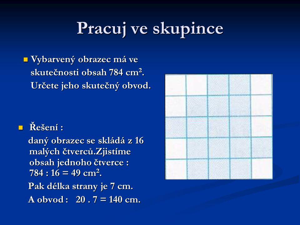 Pracuj ve skupince Řešení : Řešení : daný obrazec se skládá z 16 malých čtverců.Zjistíme obsah jednoho čtverce : 784 : 16 = 49 cm 2. daný obrazec se s