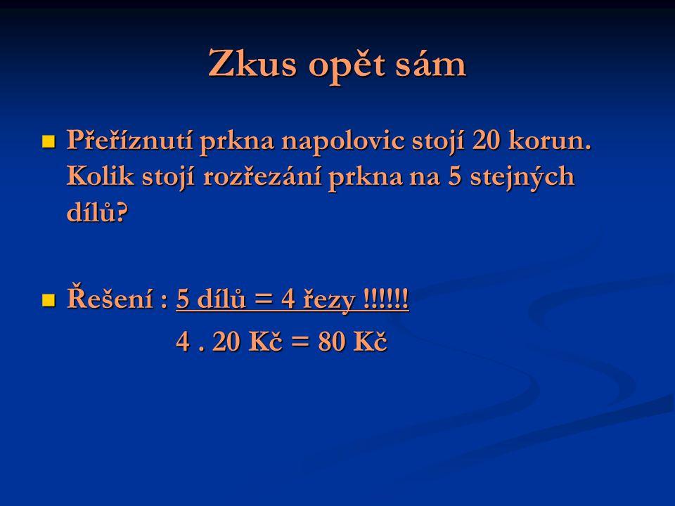 Zkus opět sám Přeříznutí prkna napolovic stojí 20 korun. Kolik stojí rozřezání prkna na 5 stejných dílů? Přeříznutí prkna napolovic stojí 20 korun. Ko