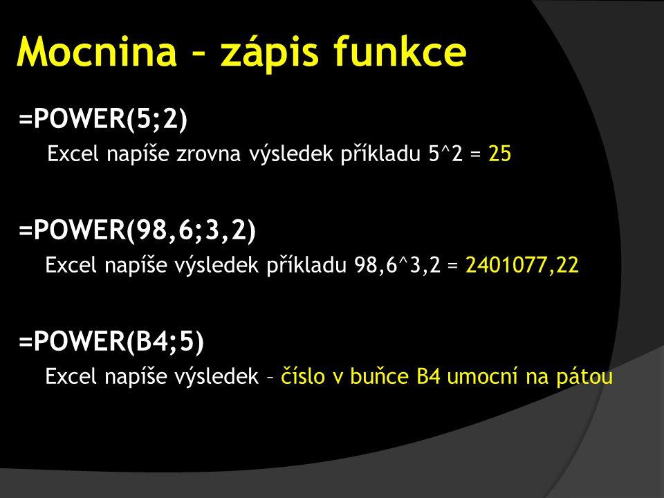 Mocnina – zápis funkce =POWER(5;2) Excel napíše zrovna výsledek příkladu 5^2 = 25 =POWER(98,6;3,2) Excel napíše výsledek příkladu 98,6^3,2 = 2401077,22 =POWER(B4;5) Excel napíše výsledek – číslo v buňce B4 umocní na pátou