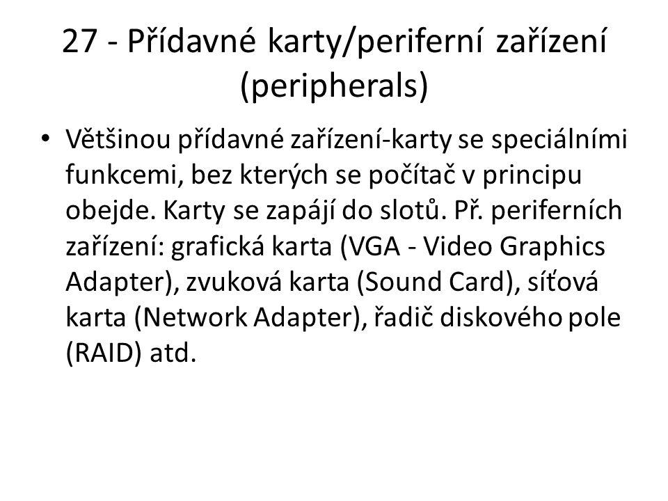 27 - Přídavné karty/periferní zařízení (peripherals) Většinou přídavné zařízení-karty se speciálními funkcemi, bez kterých se počítač v principu obejde.