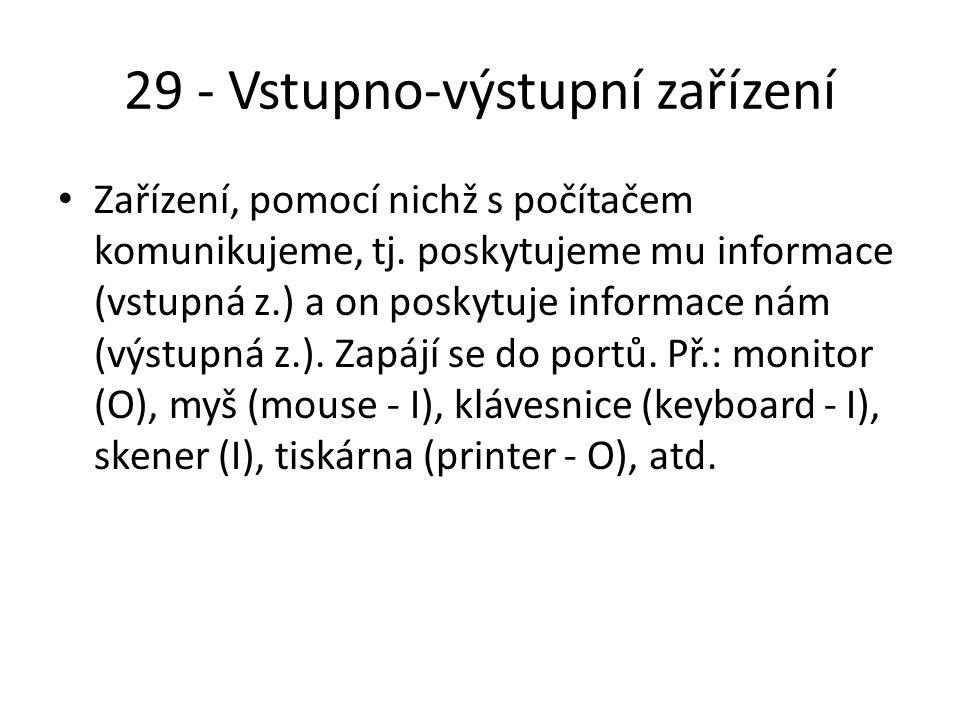 29 - Vstupno-výstupní zařízení Zařízení, pomocí nichž s počítačem komunikujeme, tj.
