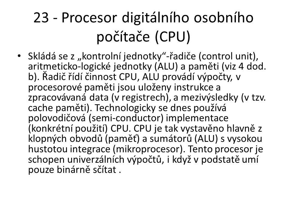 """23 - Procesor digitálního osobního počítače (CPU) Skládá se z """"kontrolní jednotky -řadiče (control unit), aritmeticko-logické jednotky (ALU) a paměti (viz 4 dod."""
