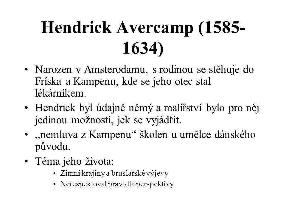 Hendrick Avercamp (1585- 1634) Narozen v Amsterodamu, s rodinou se stěhuje do Fríska a Kampenu, kde se jeho otec stal lékárníkem.