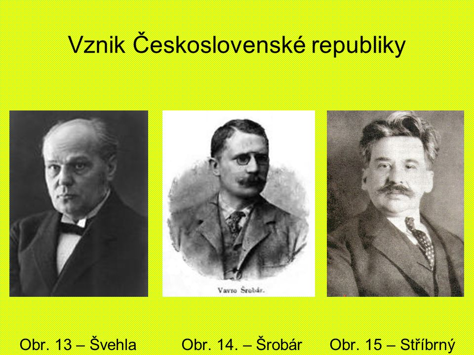Vznik Československé republiky Obr. 13 – Švehla Obr. 14. – Šrobár Obr. 15 – Stříbrný