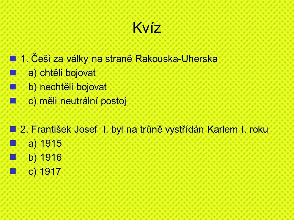 Kvíz 1. Češi za války na straně Rakouska-Uherska a) chtěli bojovat b) nechtěli bojovat c) měli neutrální postoj 2. František Josef I. byl na trůně vys