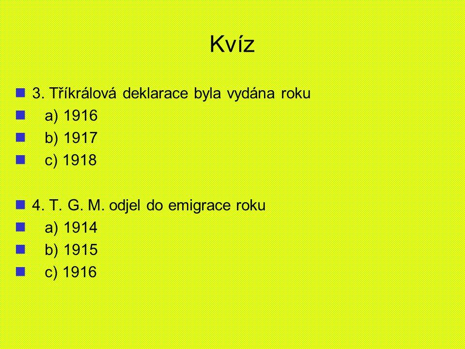 Kvíz 3. Tříkrálová deklarace byla vydána roku a) 1916 b) 1917 c) 1918 4. T. G. M. odjel do emigrace roku a) 1914 b) 1915 c) 1916