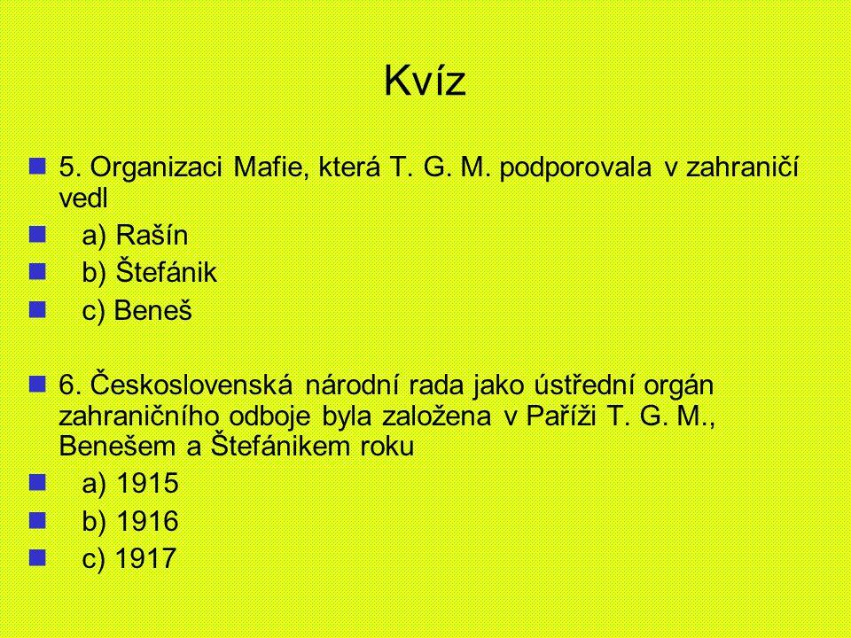 Kvíz 5. Organizaci Mafie, která T. G. M. podporovala v zahraničí vedl a) Rašín b) Štefánik c) Beneš 6. Československá národní rada jako ústřední orgán