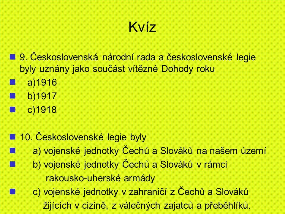 Kvíz 9. Československá národní rada a československé legie byly uznány jako součást vítězné Dohody roku a)1916 b)1917 c)1918 10. Československé legie
