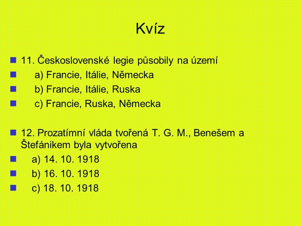 Kvíz 11. Československé legie působily na území a) Francie, Itálie, Německa b) Francie, Itálie, Ruska c) Francie, Ruska, Německa 12. Prozatímní vláda