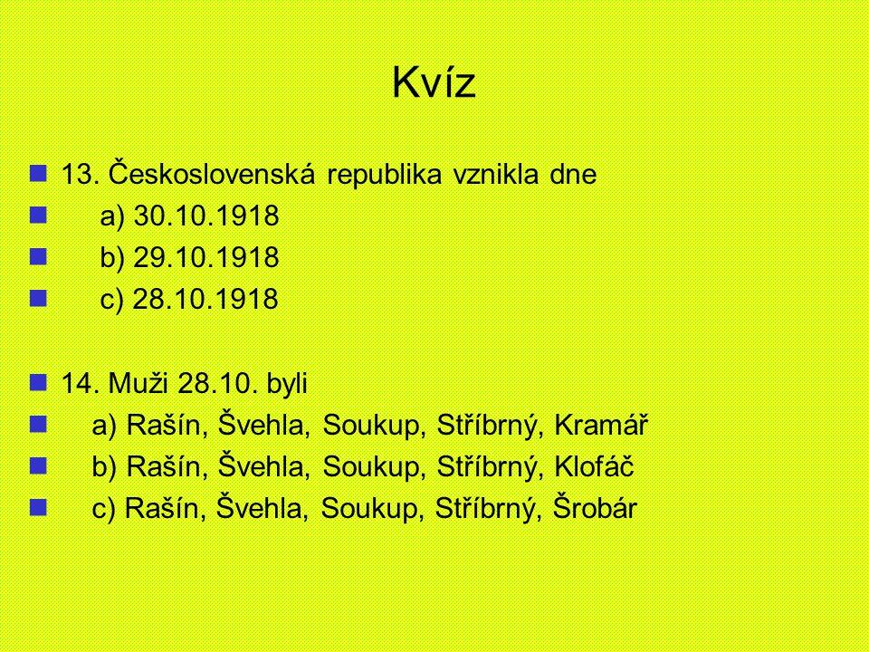 Kvíz 13. Československá republika vznikla dne a) 30.10.1918 b) 29.10.1918 c) 28.10.1918 14. Muži 28.10. byli a) Rašín, Švehla, Soukup, Stříbrný, Kramá
