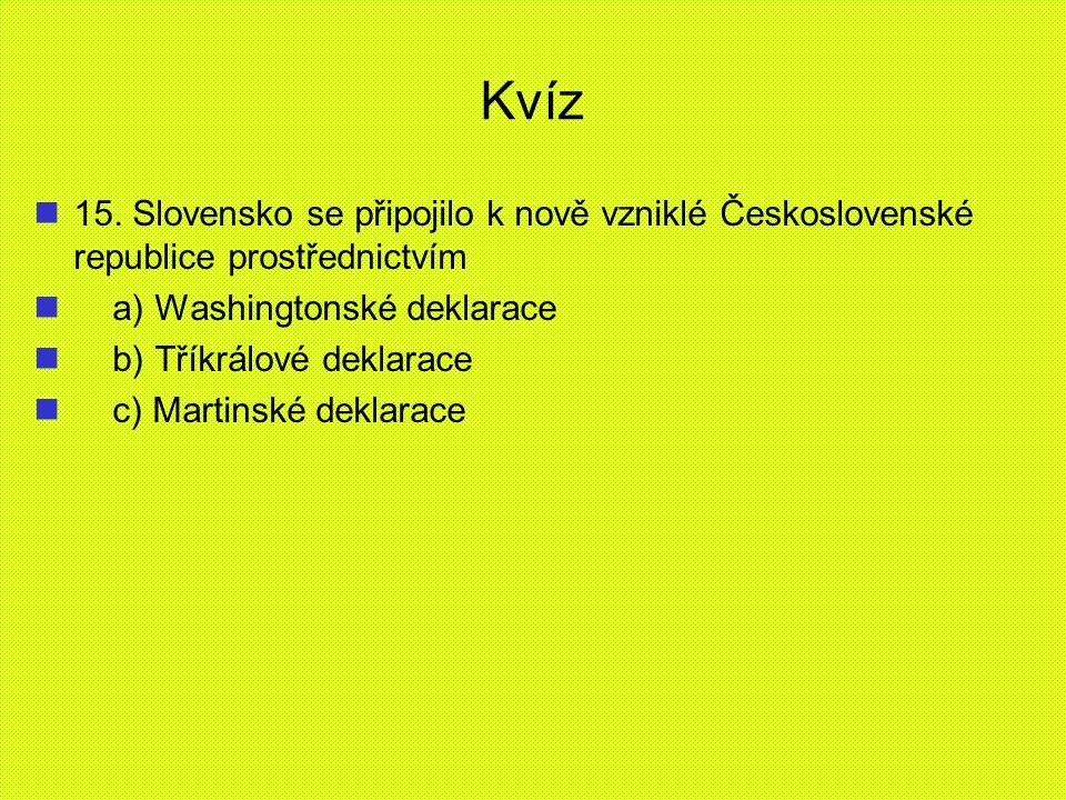 Kvíz 15. Slovensko se připojilo k nově vzniklé Československé republice prostřednictvím a) Washingtonské deklarace b) Tříkrálové deklarace c) Martinsk