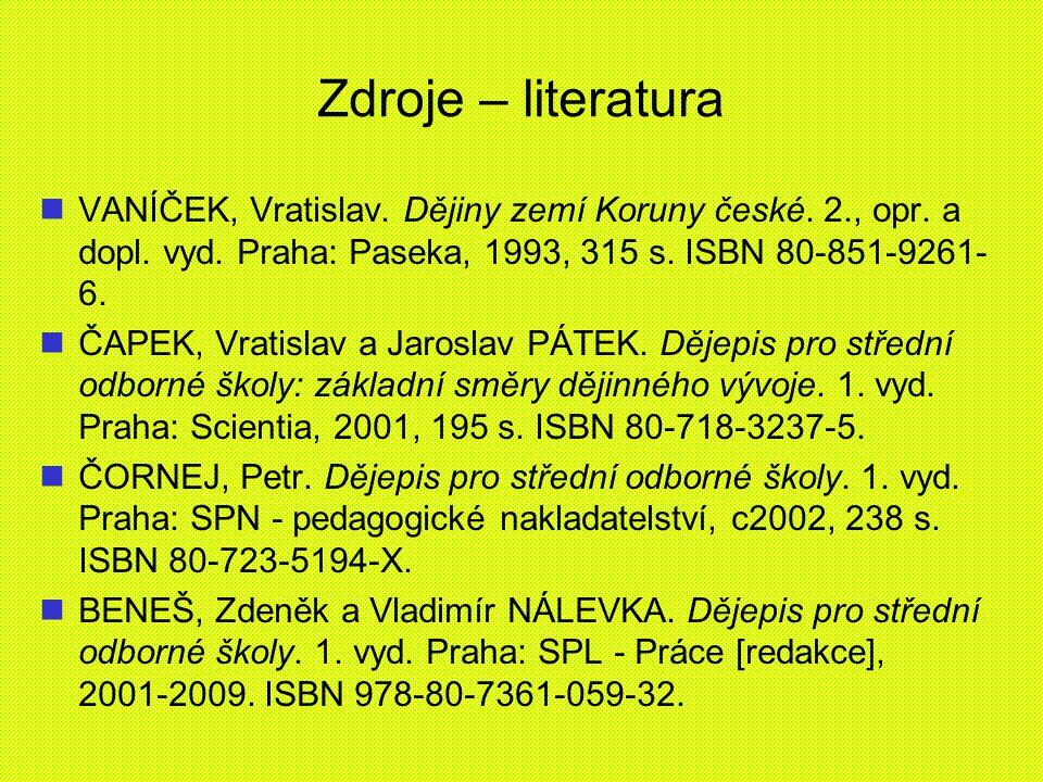 Zdroje – literatura VANÍČEK, Vratislav. Dějiny zemí Koruny české. 2., opr. a dopl. vyd. Praha: Paseka, 1993, 315 s. ISBN 80-851-9261- 6. ČAPEK, Vratis