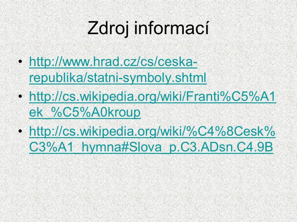 Zdroj informací http://www.hrad.cz/cs/ceska- republika/statni-symboly.shtmlhttp://www.hrad.cz/cs/ceska- republika/statni-symboly.shtml http://cs.wikipedia.org/wiki/Franti%C5%A1 ek_%C5%A0krouphttp://cs.wikipedia.org/wiki/Franti%C5%A1 ek_%C5%A0kroup http://cs.wikipedia.org/wiki/%C4%8Cesk% C3%A1_hymna#Slova_p.C3.ADsn.C4.9Bhttp://cs.wikipedia.org/wiki/%C4%8Cesk% C3%A1_hymna#Slova_p.C3.ADsn.C4.9B