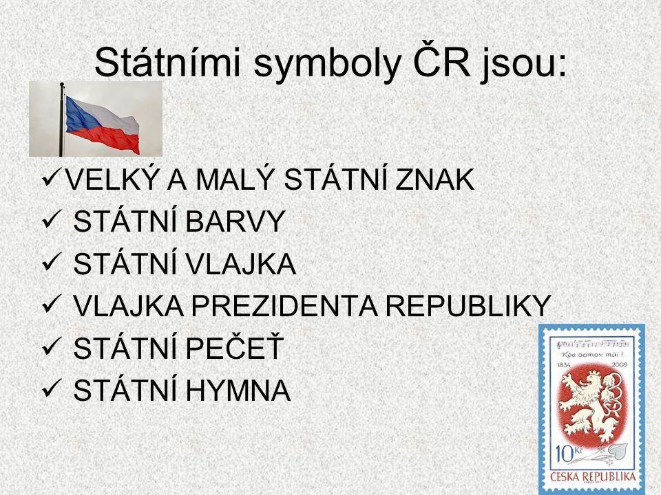 Státními symboly ČR jsou: VELKÝ A MALÝ STÁTNÍ ZNAK STÁTNÍ BARVY STÁTNÍ VLAJKA VLAJKA PREZIDENTA REPUBLIKY STÁTNÍ PEČEŤ STÁTNÍ HYMNA