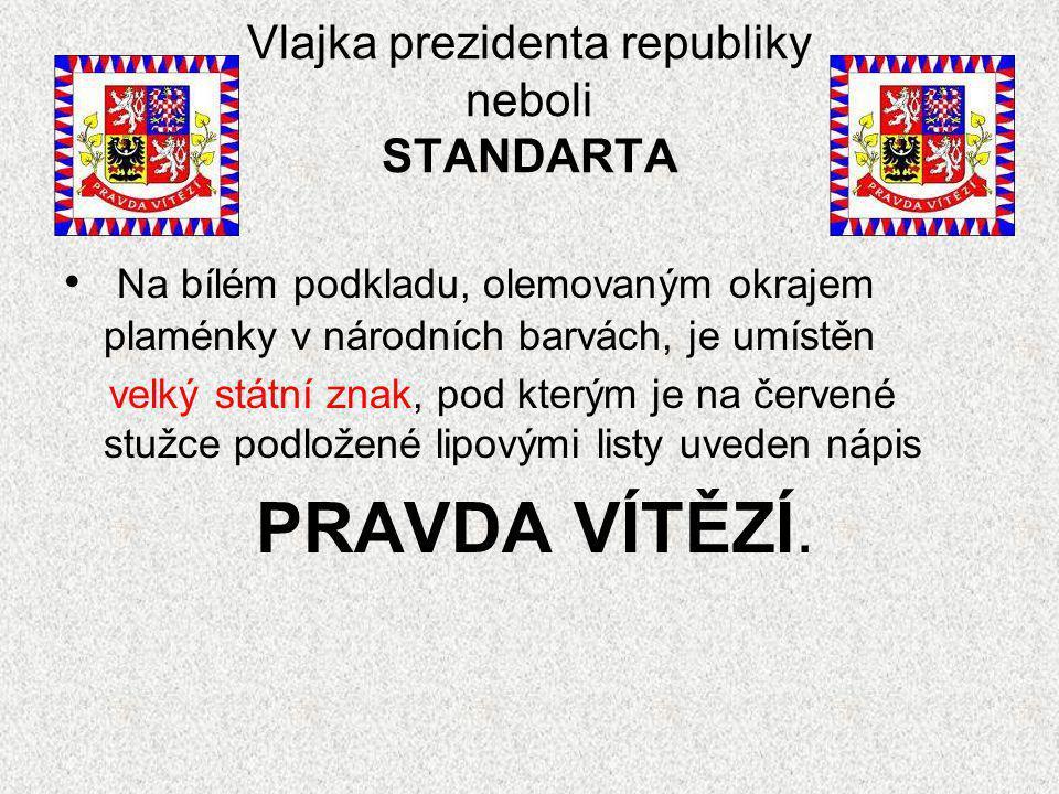 Vlajka prezidenta republiky neboli STANDARTA Na bílém podkladu, olemovaným okrajem plaménky v národních barvách, je umístěn velký státní znak, pod kterým je na červené stužce podložené lipovými listy uveden nápis PRAVDA VÍTĚZÍ.