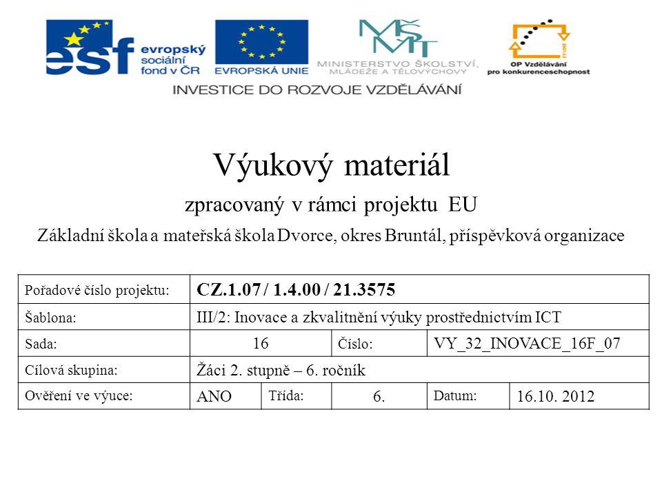 Výukový materiál zpracovaný v rámci projektu EU Základní škola a mateřská škola Dvorce, okres Bruntál, příspěvková organizace Pořadové číslo projektu: CZ.1.07 / 1.4.00 / 21.3575 Šablona: III/2: Inovace a zkvalitnění výuky prostřednictvím ICT Sada: 16 Číslo: VY_32_INOVACE_16F_07 Cílová skupina: Žáci 2.