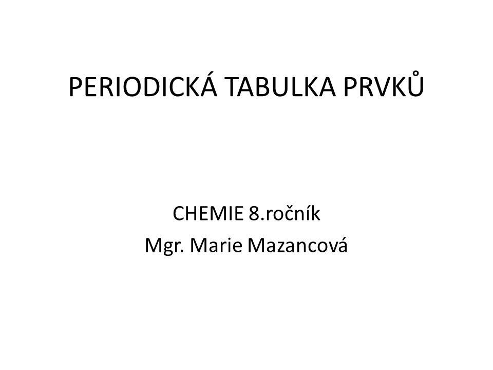 PERIODICKÁ TABULKA PRVKŮ CHEMIE 8.ročník Mgr. Marie Mazancová